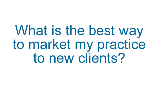 What is the best way to market my practice to new clients?