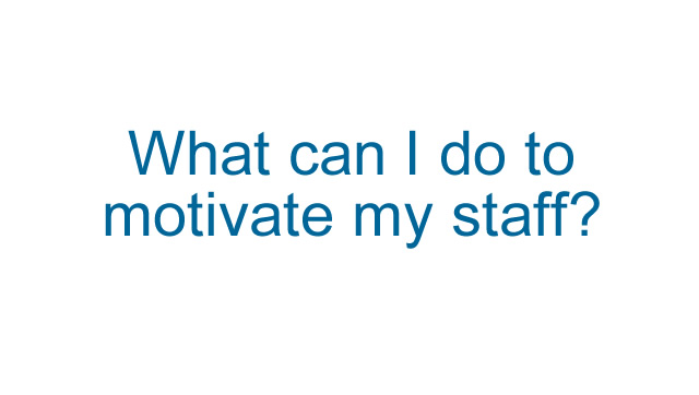 What can I do to motivate my staff?