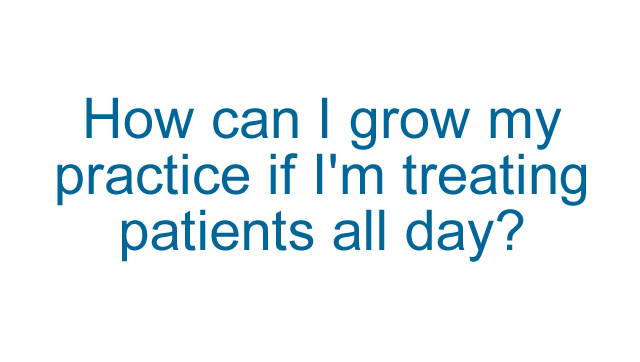 How can I grow my practice if I'm treating patients all day?