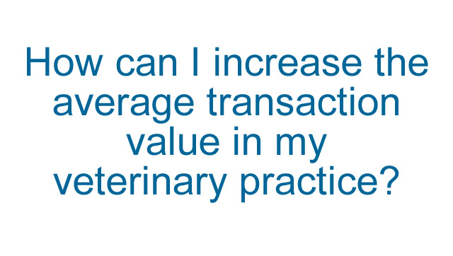 How can I increase the average transaction value in my veterinary practice?