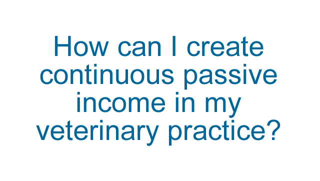 How can I create continuous passive income in my veterinary practice?