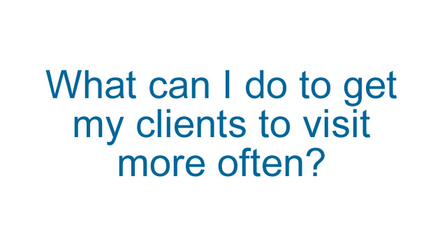 What can I do to get my clients to visit more often?