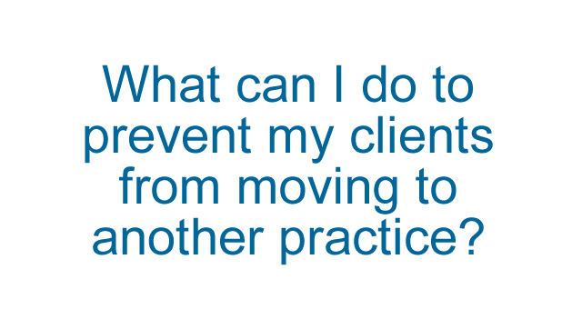 What can I do to prevent my clients moving to another veterinary practice?