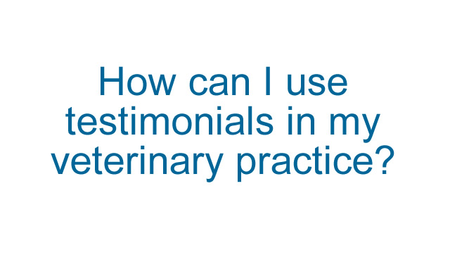 How can I use testimonials in my veterinary practice?